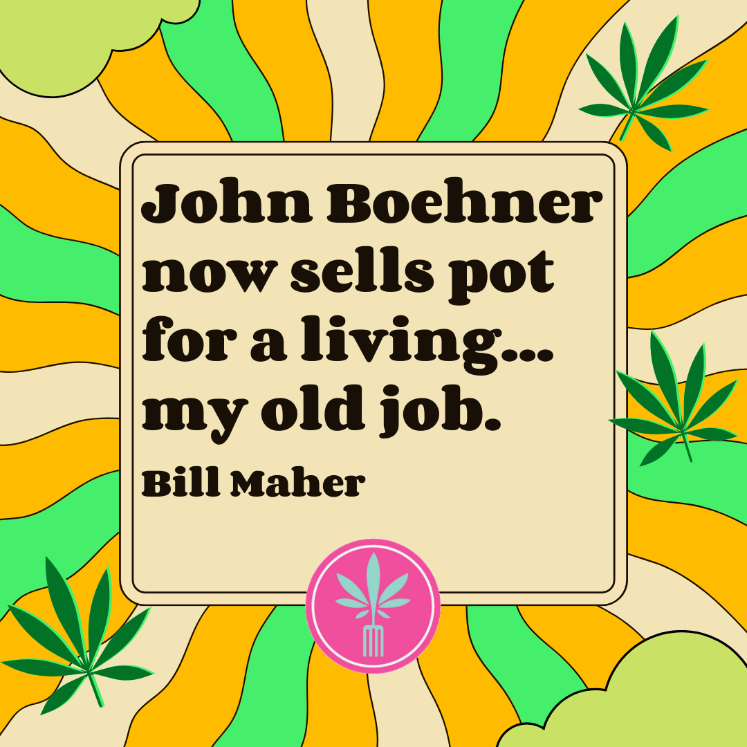 """Bill Maher Quote: John Boehner now sells pot for a living, my old job."""""""